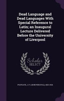 Dead Language and Dead Languages with Special Reference to Latin  An Inaugural Lecture Delivered Before the University of Liverpool