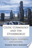 """""""Celtic Cosmology and the Otherworld: Mythic Origins, Sovereignty and Liminality"""" by Sharon Paice MacLeod"""