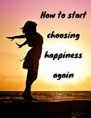 How to Start Choosing Happiness Again
