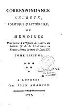 Correspondance secrète, politique et littéraire, ou Mémoires pour servir à l'histoire des cours, des sociétès et de la littérature en France, depuis la mort de Louis XV