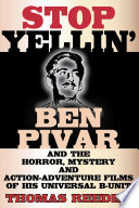Stop Yellin Ben Pivar And The Horror Mystery And Action Adventure Films Of His Universal B Unit