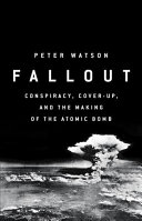 Fallout : conspiracy, cover-up, and the deceitful case for the atom bomb / Peter Watson.