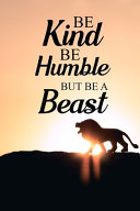 Be Kind Be Humble But Be a Beast