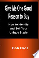 Give Me One Good Reason to Buy  How to Identify and Sell Your Unique Sizzle Book