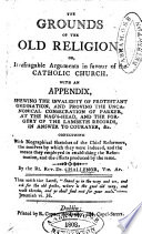 The Grounds of the Old Religion: or, Some general arguments in favour of the Catholick, Apostolick, Roman Communion. Collected from both ancient and modern controvertists ... By a convert i.e. Richard Challoner, Bishop of Debra
