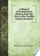 A Manual of Ecclesiastical History  from the First to the Twelfth Century Inclusive
