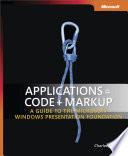 Applications = Code + Markup: A Guide to the Microsoft® Windows® Presentation Foundation