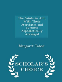 The Saints In Art With Their Attributes And Symbols Alphabetically Arranged Scholar S Choice Edition Book PDF