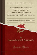 Legislative Documents Submitted To The Twenty Sixth General Assembly Of The State Of Iowa Vol 1