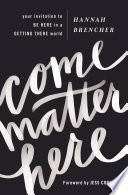 """""""Come Matter Here: Your Invitation to Be Here in a Getting There World"""" by Hannah Brencher, Jess Connolly"""