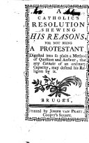 A Catholic s resolution shewing his reasons  for not being a Protestant  digested into     a method of question and answer  etc   By William Crathorne