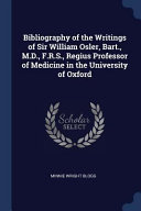 Bibliography of the Writings of Sir William Osler, Bart., M.D., F.R.S., Regius Professor of Medicine in the University of Oxford