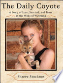 """""""The Daily Coyote: A Story of Love, Survival, and Trust in the Wilds of Wyoming"""" by Shreve Stockton"""