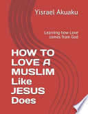 HOW TO LOVE A MUSLIM Like JESUS Does