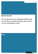 Pdf How important were spirituals & folk songs for the life of enslaved African Americans in the antebellum South?