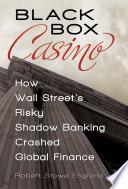 Black Box Casino  How Wall Street s Risky Shadow Banking Crashed Global Finance