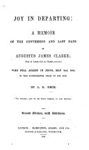Joy in departing  a memoir of the conversion and last days of Augustus James Clarke who fell asleep in Jesus  May 2nd  1845     Second edition  with additions
