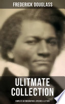 FREDERICK DOUGLASS Ulitmate Collection: Complete Autobiographies, Speeches & Letters