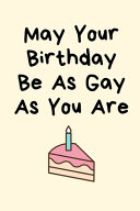 May Your Birthday Be As Gay As You Are