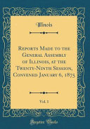 Reports Made To The General Assembly Of Illinois At The Twenty Ninth Session Convened January 6 1875 Vol 1 Classic Reprint