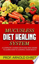 """""""Mucusless-Diet Healing System A Complete Course for Those Who Desire to Learn How to Control Their Health"""" by Arnold Ehret"""