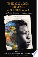 """The Golden Shovel Anthology: New Poems Honoring Gwendolyn Brooks"" by Peter Kahn, Ravi Shankar, Patricia Smith, Terrance Hayes"