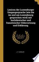 Lexicon Der Luxemburger Umgangssprache (Wie Sie Im Und Um Luxembourg Gesprochen Wird) Mit Hochdeutscher Und Französischer Uebersetzung Und Erklärung.