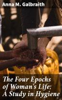 The Four Epochs of Woman's Life; A Study in Hygiene [Pdf/ePub] eBook