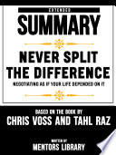 Extended Summary Of Never Split The Difference  Negotiating As If Your Life Depended On It   By Chris Voss And Tahl Raz