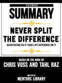 Extended Summary Of Never Split The Difference: Negotiating As If Your Life Depended On It - By Chris Voss And Tahl Raz Pdf/ePub eBook