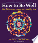 """How to Be Well: The 6 Keys to a Happy and Healthy Life"" by Frank, M.D. Lipman"