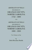 Abstracts of Wills Recorded in Orange County, North Carolina, 1752-1800 and (202 Marriages Not Shown in the Orange County Marriage Bonds) and Abstracts of Wills Recorded in Orange County, North Carolina, 1800-1850
