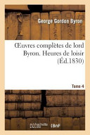 Oeuvres Completes de Lord Byron. T. 4. Heures de Loisir