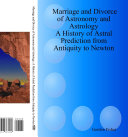Marriage and Divorce of Astronomy and Astrology  A History of Astral Prediction from Antiquity to Newton