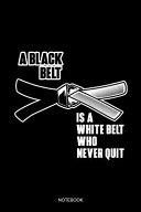 A Black Belt Is A White Belt Who Never Quit Notebook