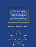Lectures on the History of Rome from the First Punic War to the Death of Constantine  in a Series of Lectures  Including an Introductory Course on the Sources and Study of Roman History  Volume 2   War College Series