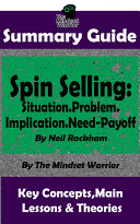 SUMMARY  Spin Selling  Situation  Problem  Implication  Need Payoff  by Neil Rackham   the MW Summary Guide