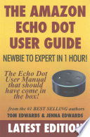 The Amazon Echo Dot User Guide: Newbie to Expert in 1 Hour!