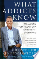 What Addicts Know  : 10 Lessons from Recovery to Benefit Everyone