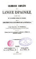 Grammaire complète de la langue espagnole d ́aprés celle de la Royale Académie de Madrid, avec un complément pour les éléments de la Poétique etc