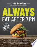 """Always Eat After 7 PM: The Revolutionary Rule-Breaking Diet That Lets You Enjoy Huge Dinners, Desserts, and Indulgent Snacks—While Burning Fat Overnight"" by Joel Marion, Diana Keuilian"