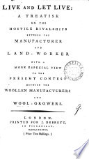 Live and Let Live  a Treatise on the Hostile Rivalships Between the Manufacturer and Land worker  With a More Especial View to the Present Contest Between the Woollen Manufacturers and Wool growers