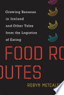 """Food Routes: Growing Bananas in Iceland and Other Tales from the Logistics of Eating"" by Robyn Metcalfe"