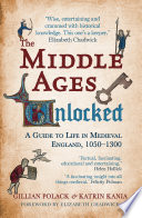 The Middle Ages Unlocked  : A Guide to Life in Medieval England, 1050-1300