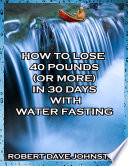 How To Lose 40 Pounds Or More In 30 Days With Water Fasting
