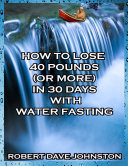 Pdf How to Lose 40 Pounds (or More) In 30 Days With Water Fasting