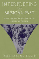 Interpreting the Musical Past : Early Music in Nineteenth-Century France