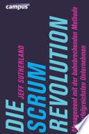 Die Scrum-Revolution  : Management mit der bahnbrechenden Methode der erfolgreichsten Unternehmen