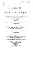 A practical Guide for the Perfumer  being a new treatise on perfumery  etc