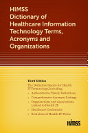 HIMSS Dictionary of Healthcare Information Technology Terms  Acronyms and Organizations  Third Edition